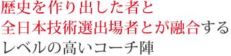 歴史を作り出した者と全日本技術選出場者とが融合するレベルの高いコーチ陣